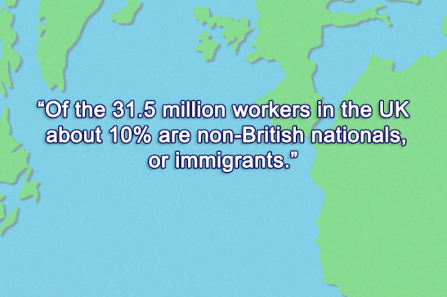 Britain - Of the 31.5 million workers in the UK, about 10% are immigrants.
